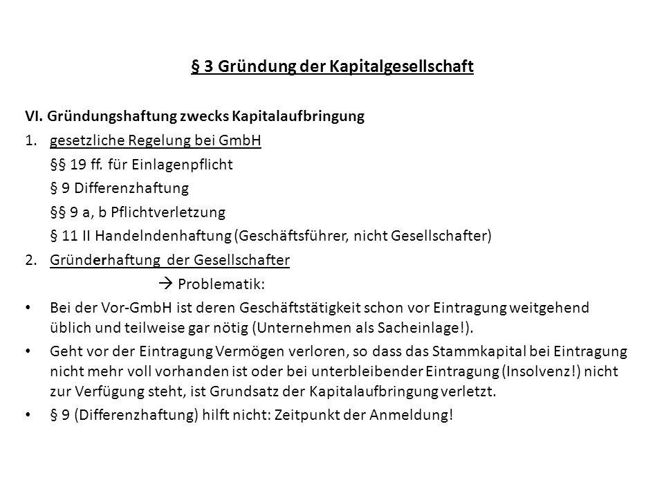 § 3 Gründung der Kapitalgesellschaft Rechtsfortbildung durch die Judikatur in Anlehnung an § 9 GmbHG: Es besteht einheitliche Gründerhaftung der Gesellschafter nach § 19 GmbHG in den Varianten Vorbelastungshaftung (= Unterbilanzhaftung) nach Eintragung oder Verlustdeckungshaftung (falls GmbH nicht eingetragen wird) und zwar jeweils als anteilige Binnenhaftung (§ 24) BGH Z 134, 333; 80, 129 Dazu folgendes Beispiel: