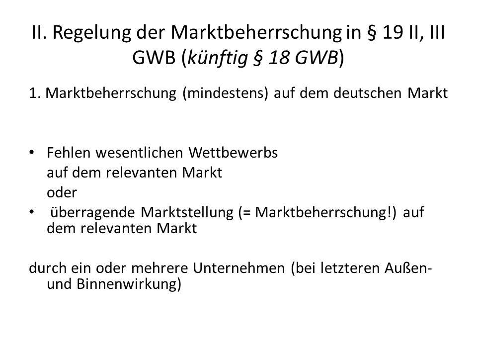 II. Regelung der Marktbeherrschung in § 19 II, III GWB (künftig § 18 GWB) 1. Marktbeherrschung (mindestens) auf dem deutschen Markt Fehlen wesentliche