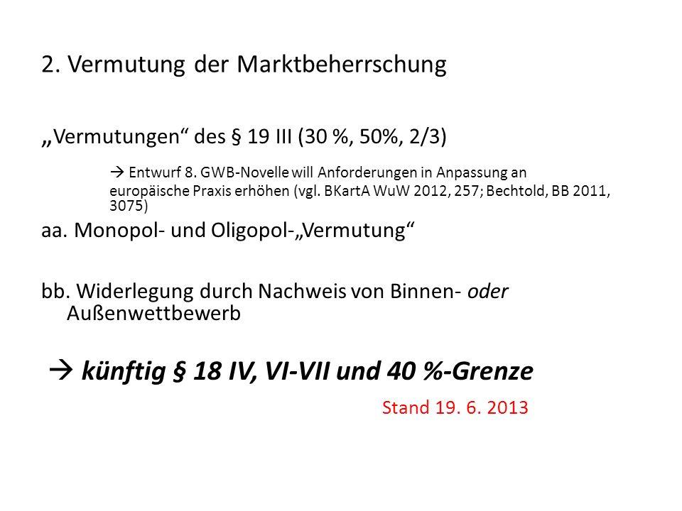 2. Vermutung der Marktbeherrschung Vermutungen des § 19 III (30 %, 50%, 2/3) Entwurf 8. GWB-Novelle will Anforderungen in Anpassung an europäische Pra