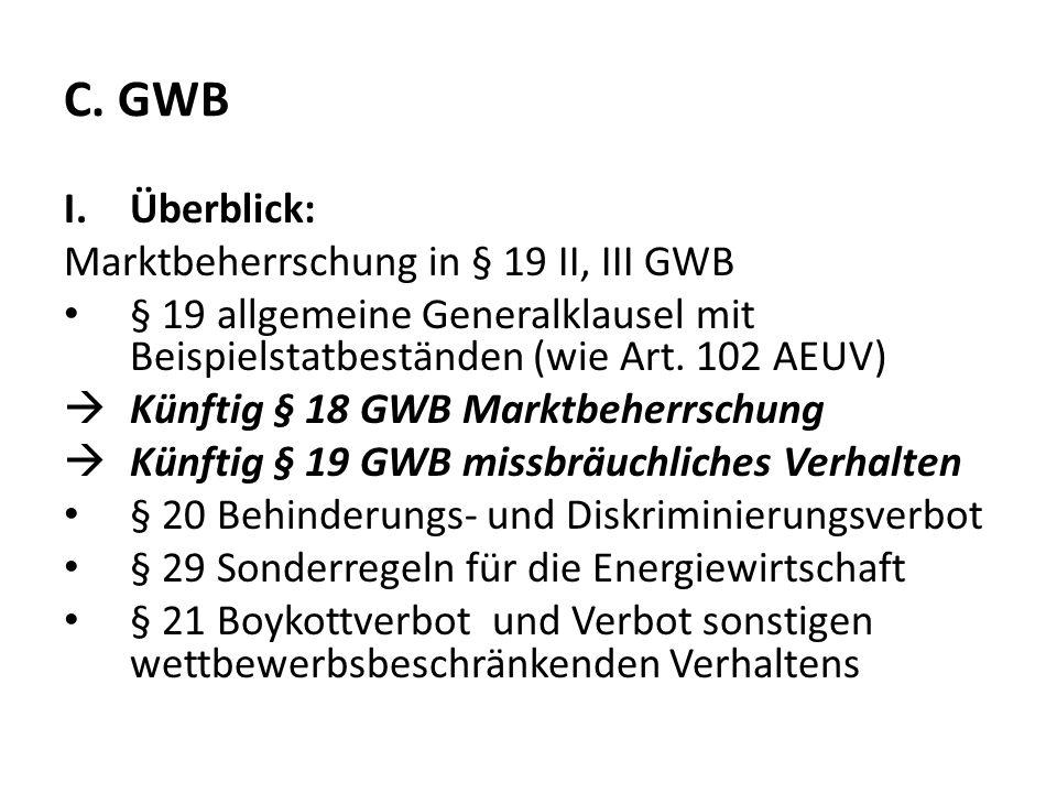 C. GWB I.Überblick: Marktbeherrschung in § 19 II, III GWB § 19 allgemeine Generalklausel mit Beispielstatbeständen (wie Art. 102 AEUV) Künftig § 18 GW