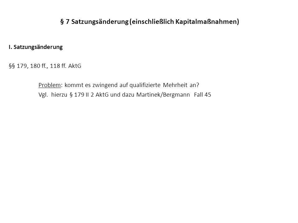 § 7 Satzungsänderung (einschließlich Kapitalmaßnahmen) I. Satzungsänderung §§ 179, 180 ff., 118 ff. AktG Problem: kommt es zwingend auf qualifizierte