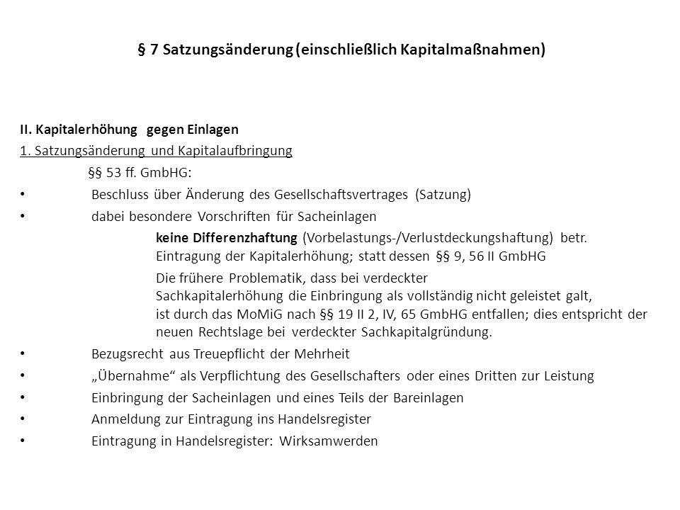 § 7 Satzungsänderung (einschließlich Kapitalmaßnahmen) II. Kapitalerhöhung gegen Einlagen 1. Satzungsänderung und Kapitalaufbringung §§ 53 ff. GmbHG: