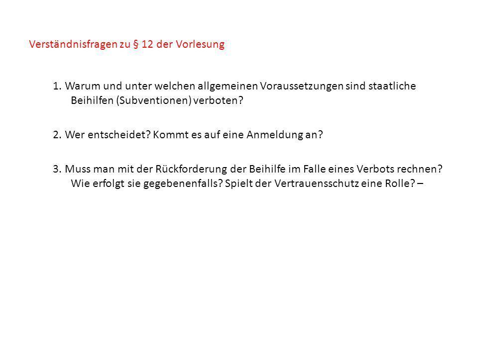 Verständnisfragen zu § 12 der Vorlesung 1. Warum und unter welchen allgemeinen Voraussetzungen sind staatliche Beihilfen (Subventionen) verboten? 2. W