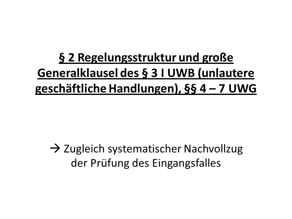 § 2 Regelungsstruktur und große Generalklausel des § 3 I UWB (unlautere geschäftliche Handlungen), §§ 4 – 7 UWG Zugleich systematischer Nachvollzug de
