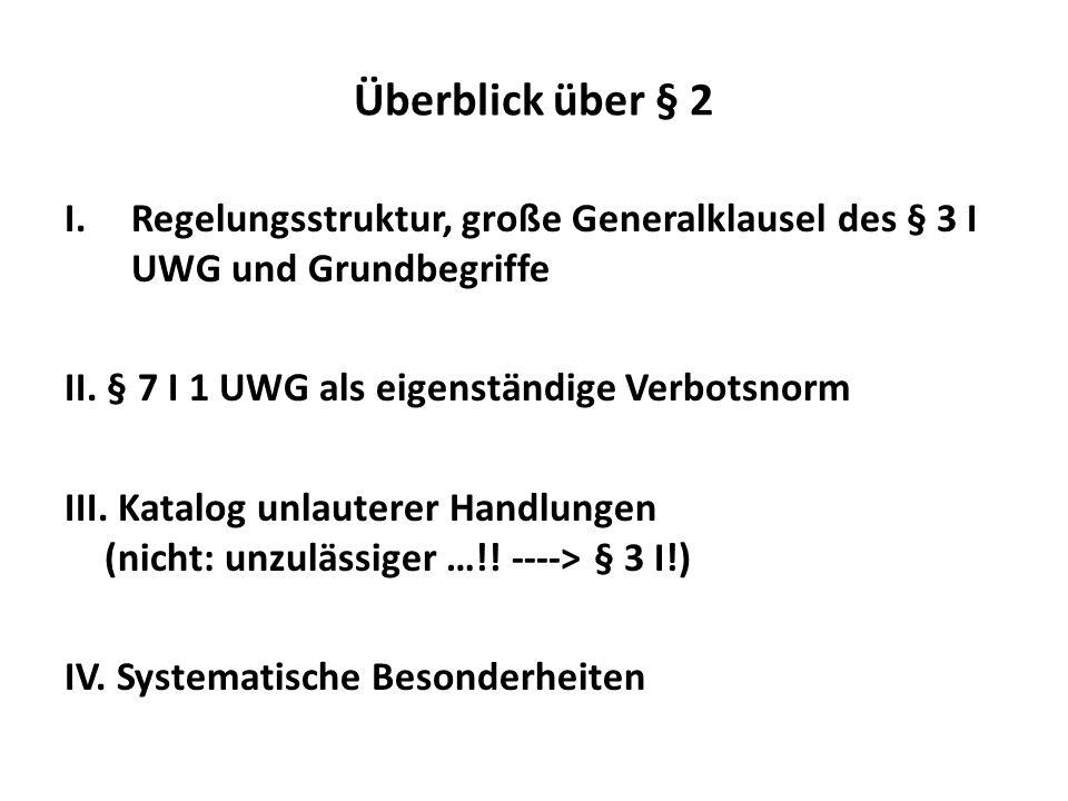 Überblick über § 2 I.Regelungsstruktur, große Generalklausel des § 3 I UWG und Grundbegriffe II. § 7 I 1 UWG als eigenständige Verbotsnorm III. Katalo