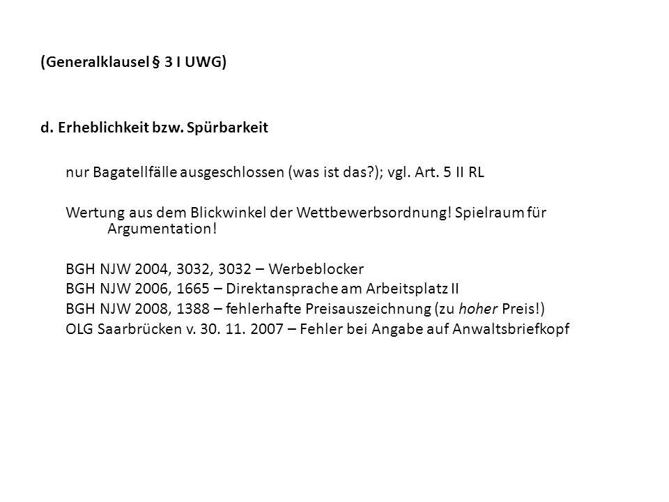 (Generalklausel § 3 I UWG) d. Erheblichkeit bzw. Spürbarkeit nur Bagatellfälle ausgeschlossen (was ist das?); vgl. Art. 5 II RL Wertung aus dem Blickw