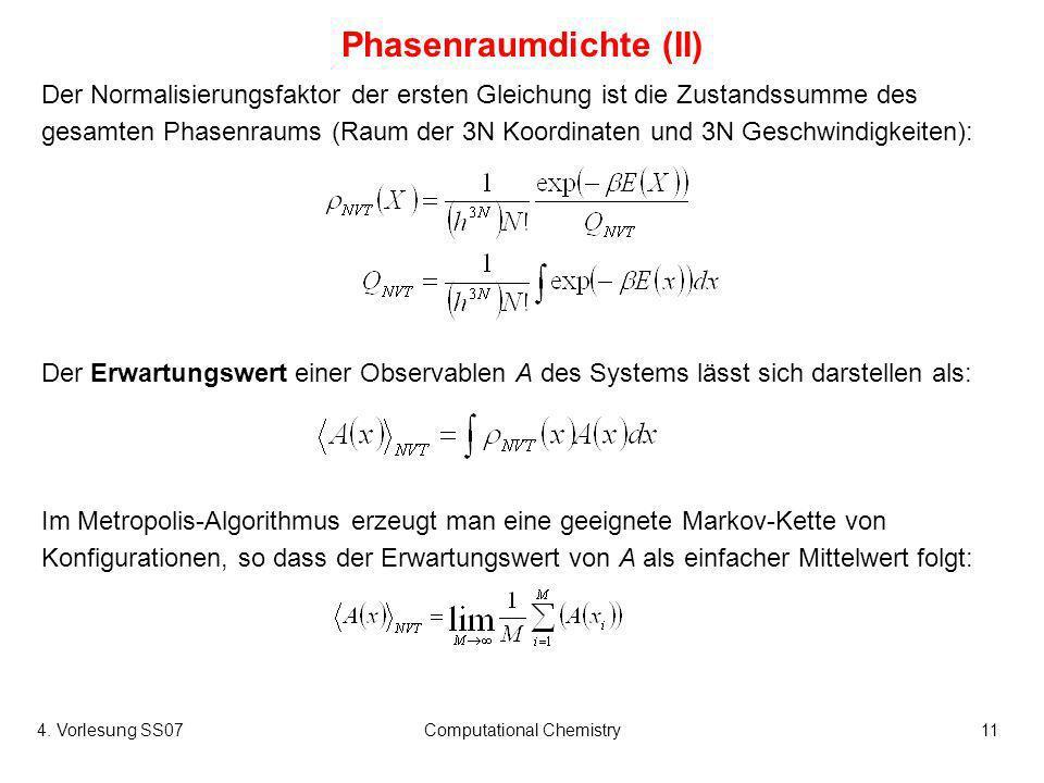 4. Vorlesung SS07Computational Chemistry11 Phasenraumdichte (II) Der Normalisierungsfaktor der ersten Gleichung ist die Zustandssumme des gesamten Pha
