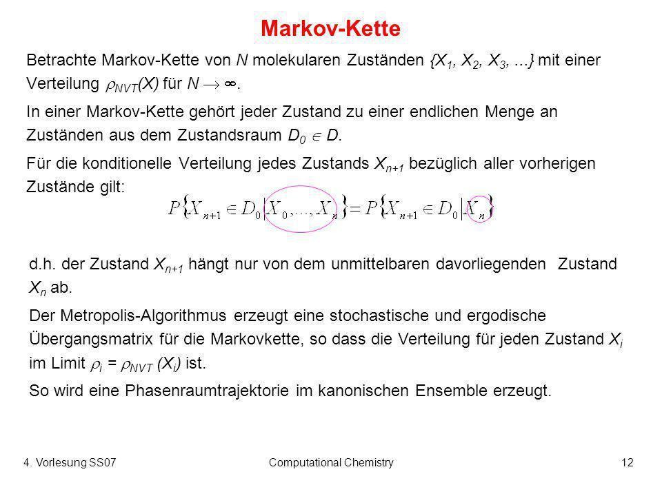 4. Vorlesung SS07Computational Chemistry12 Markov-Kette Betrachte Markov-Kette von N molekularen Zuständen {X 1, X 2, X 3,...} mit einer Verteilung NV