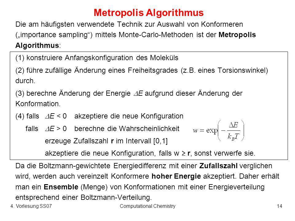 4. Vorlesung SS07Computational Chemistry14 Metropolis Algorithmus Die am häufigsten verwendete Technik zur Auswahl von Konformeren (importance samplin