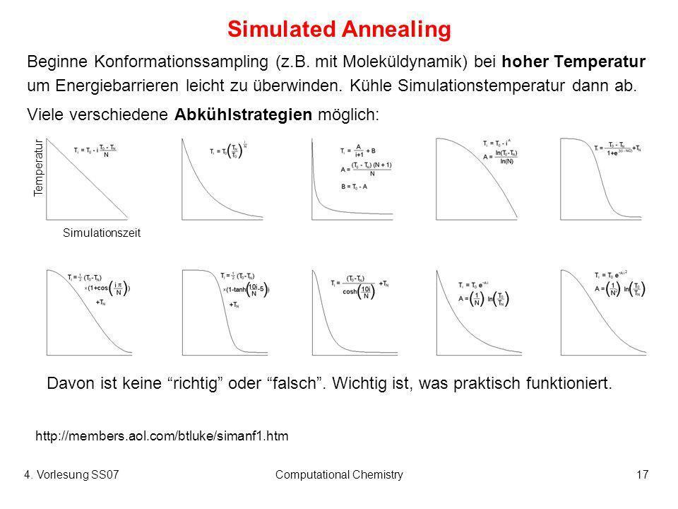 4. Vorlesung SS07Computational Chemistry17 Simulated Annealing Beginne Konformationssampling (z.B. mit Moleküldynamik) bei hoher Temperatur um Energie