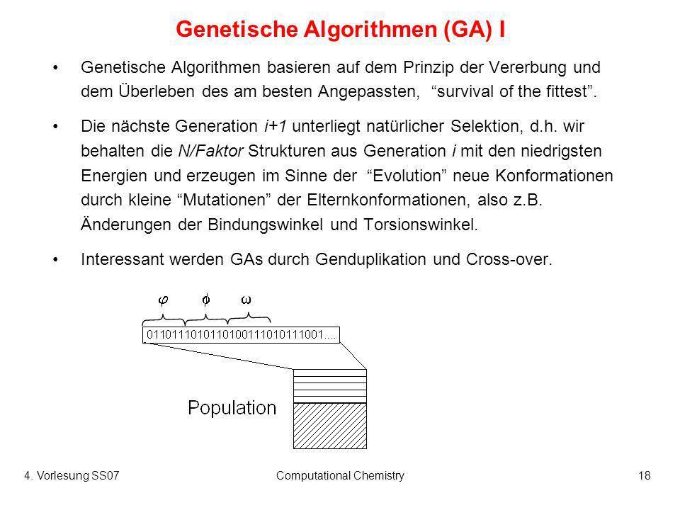 4. Vorlesung SS07Computational Chemistry18 Genetische Algorithmen (GA) I Genetische Algorithmen basieren auf dem Prinzip der Vererbung und dem Überleb