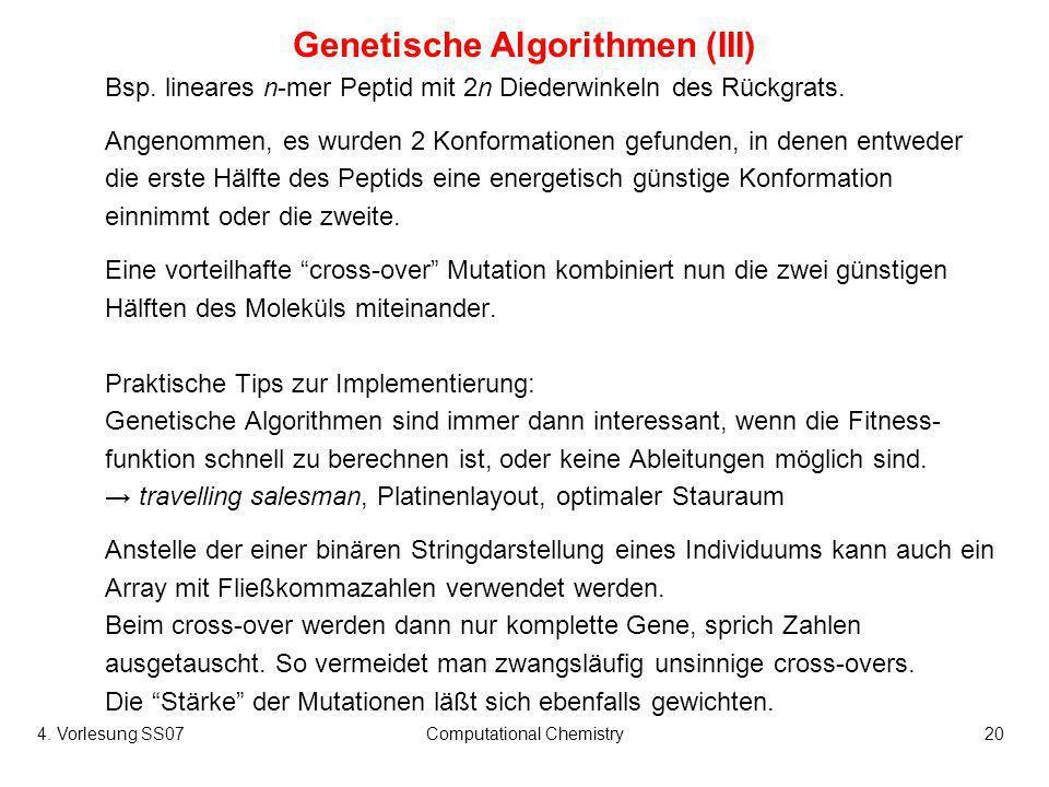 4. Vorlesung SS07Computational Chemistry20 Genetische Algorithmen (III) Bsp. lineares n-mer Peptid mit 2n Diederwinkeln des Rückgrats. Angenommen, es