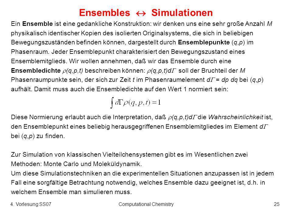 4. Vorlesung SS07Computational Chemistry25 Ensembles Simulationen Ein Ensemble ist eine gedankliche Konstruktion: wir denken uns eine sehr große Anzah