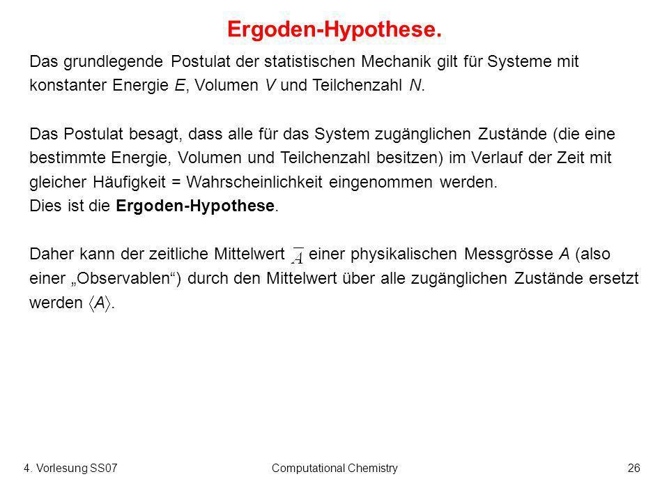 4. Vorlesung SS07Computational Chemistry26 Ergoden-Hypothese. Das grundlegende Postulat der statistischen Mechanik gilt für Systeme mit konstanter Ene