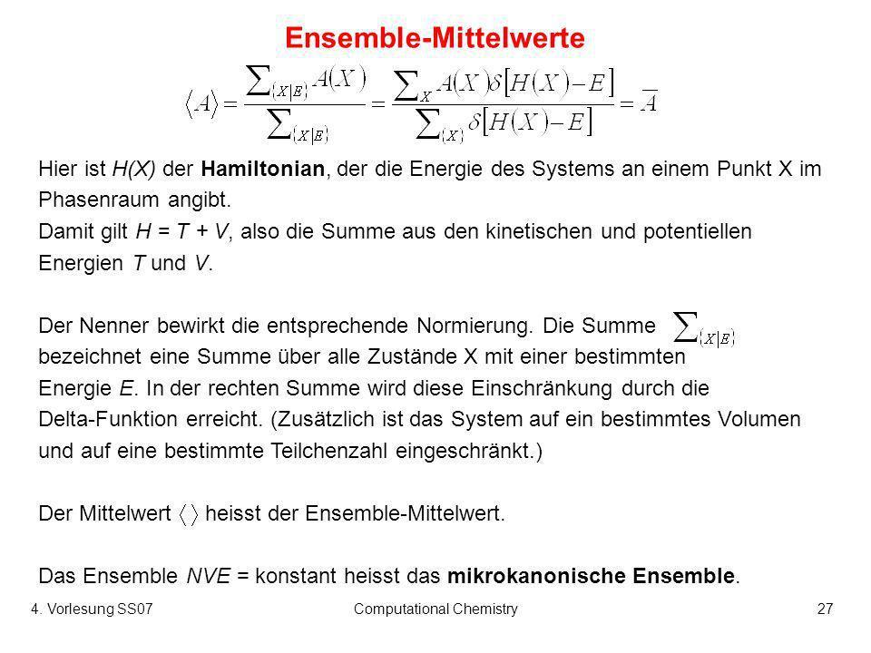 4. Vorlesung SS07Computational Chemistry27 Ensemble-Mittelwerte Hier ist H(X) der Hamiltonian, der die Energie des Systems an einem Punkt X im Phasenr