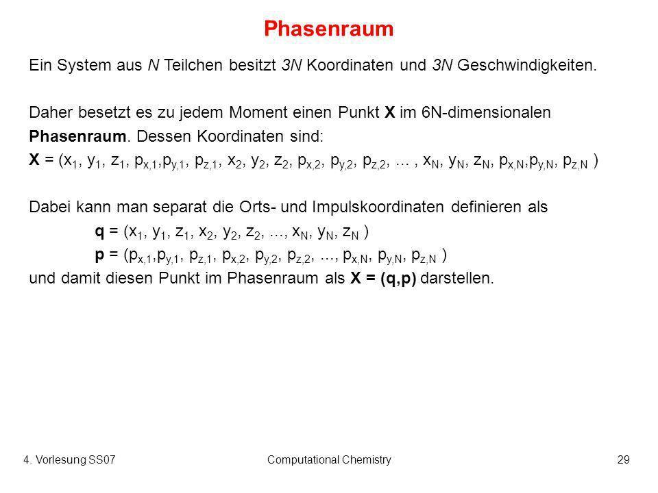 4. Vorlesung SS07Computational Chemistry29 Phasenraum Ein System aus N Teilchen besitzt 3N Koordinaten und 3N Geschwindigkeiten. Daher besetzt es zu j