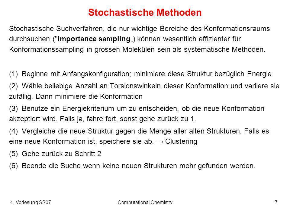 4. Vorlesung SS07Computational Chemistry7 Stochastische Methoden Stochastische Suchverfahren, die nur wichtige Bereiche des Konformationsraums durchsu