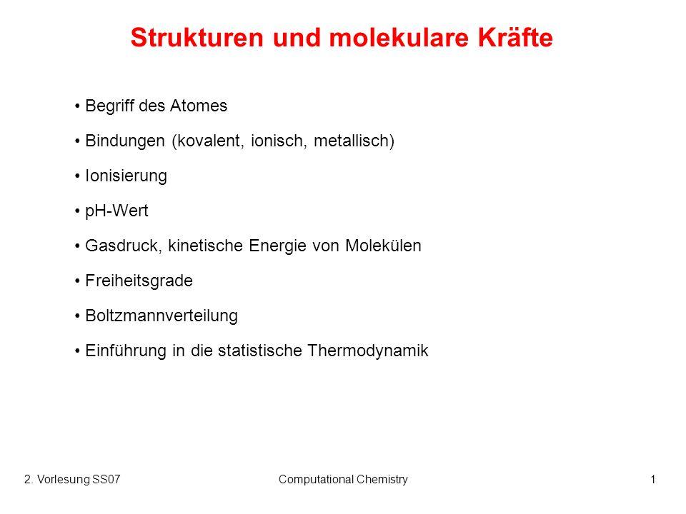 2. Vorlesung SS07Computational Chemistry1 Strukturen und molekulare Kräfte Begriff des Atomes Bindungen (kovalent, ionisch, metallisch) Ionisierung pH