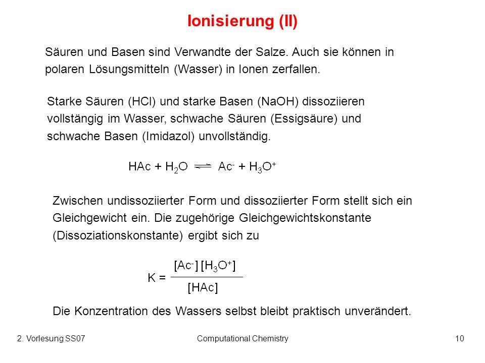 2. Vorlesung SS07Computational Chemistry10 Ionisierung (II) Säuren und Basen sind Verwandte der Salze. Auch sie können in polaren Lösungsmitteln (Wass