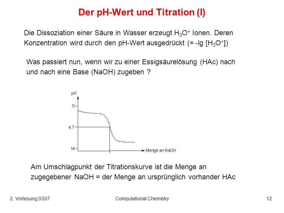 2. Vorlesung SS07Computational Chemistry12 Der pH-Wert und Titration (I) Die Dissoziation einer Säure in Wasser erzeugt H 3 O + Ionen. Deren Konzentra