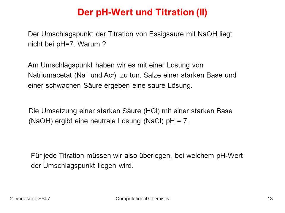2. Vorlesung SS07Computational Chemistry13 Der pH-Wert und Titration (II) Am Umschlagspunkt haben wir es mit einer Lösung von Natriumacetat (Na + und