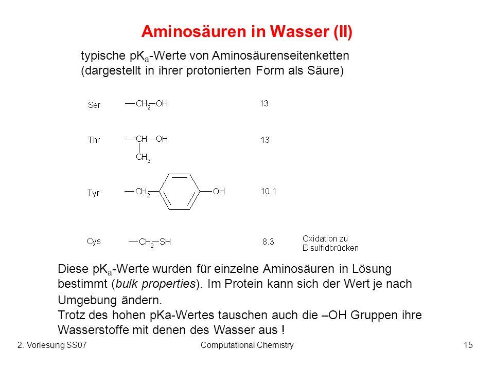 2. Vorlesung SS07Computational Chemistry15 Aminosäuren in Wasser (II) typische pK a -Werte von Aminosäurenseitenketten (dargestellt in ihrer protonier