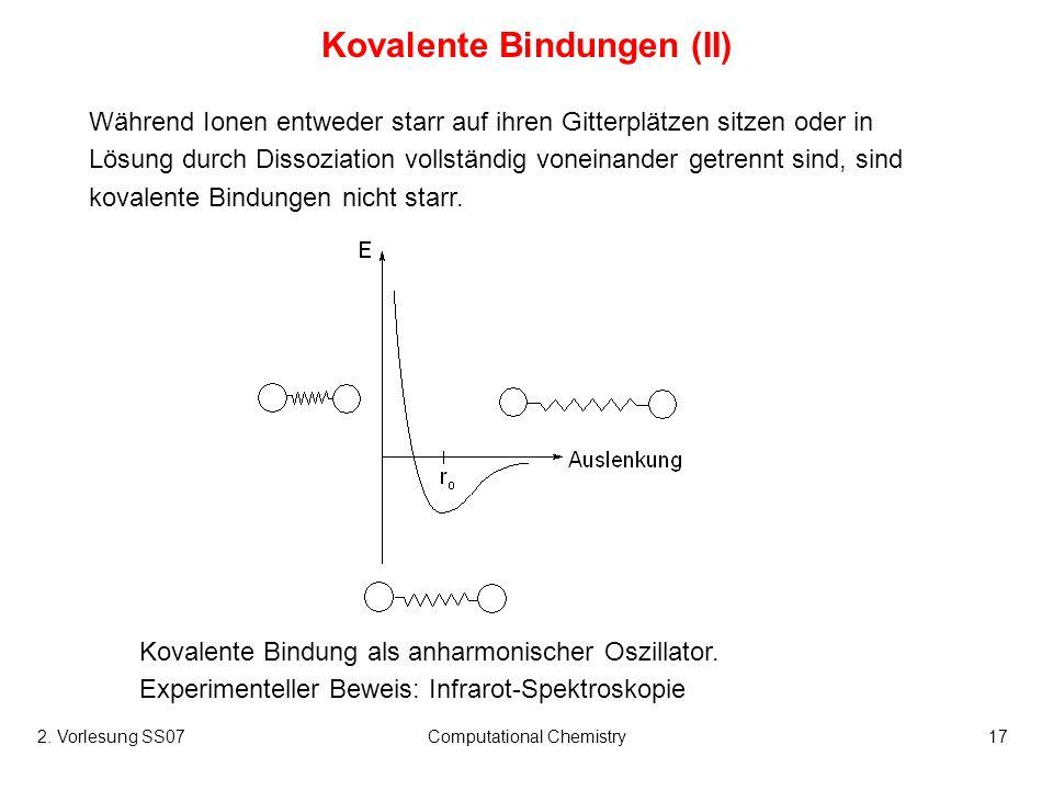2. Vorlesung SS07Computational Chemistry17 Kovalente Bindungen (II) Während Ionen entweder starr auf ihren Gitterplätzen sitzen oder in Lösung durch D
