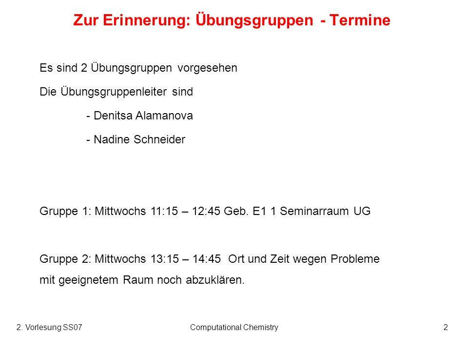 2. Vorlesung SS07Computational Chemistry2 Zur Erinnerung: Übungsgruppen - Termine Es sind 2 Übungsgruppen vorgesehen Die Übungsgruppenleiter sind - De