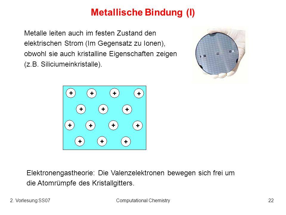 2. Vorlesung SS07Computational Chemistry22 Metallische Bindung (I) Metalle leiten auch im festen Zustand den elektrischen Strom (Im Gegensatz zu Ionen
