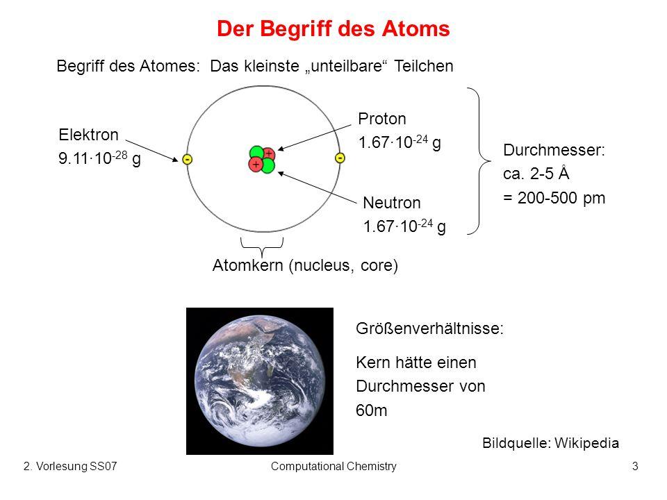 2. Vorlesung SS07Computational Chemistry3 Der Begriff des Atoms Begriff des Atomes: Das kleinste unteilbare Teilchen Größenverhältnisse: Kern hätte ei