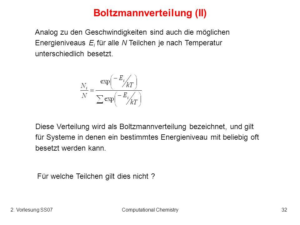 2. Vorlesung SS07Computational Chemistry32 Analog zu den Geschwindigkeiten sind auch die möglichen Energieniveaus E i für alle N Teilchen je nach Temp
