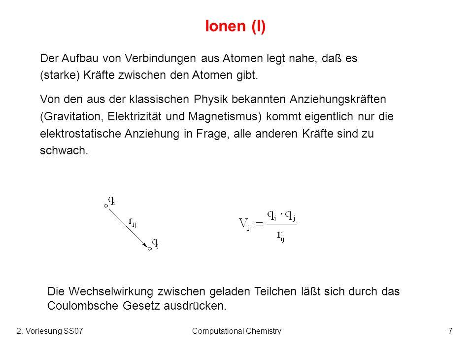 2. Vorlesung SS07Computational Chemistry7 Ionen (I) Der Aufbau von Verbindungen aus Atomen legt nahe, daß es (starke) Kräfte zwischen den Atomen gibt.