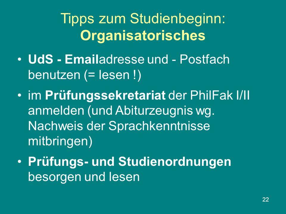 22 Tipps zum Studienbeginn: Organisatorisches UdS - Emailadresse und - Postfach benutzen (= lesen !) im Prüfungssekretariat der PhilFak I/II anmelden