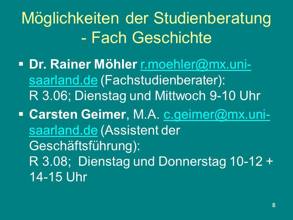 8 Möglichkeiten der Studienberatung - Fach Geschichte Dr. Rainer Möhler r.moehler@mx.uni- saarland.de (Fachstudienberater): R 3.06; Dienstag und Mittw