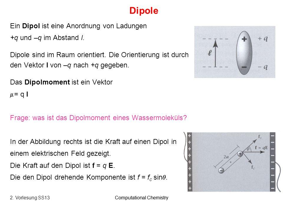 Computational Chemistry16 Ein Dipol ist eine Anordnung von Ladungen +q und –q im Abstand l. Dipole sind im Raum orientiert. Die Orientierung ist durch