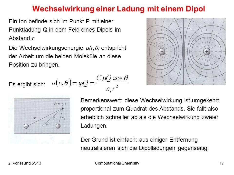 Computational Chemistry172. Vorlesung SS13Computational Chemistry17 Wechselwirkung einer Ladung mit einem Dipol Ein Ion befinde sich im Punkt P mit ei
