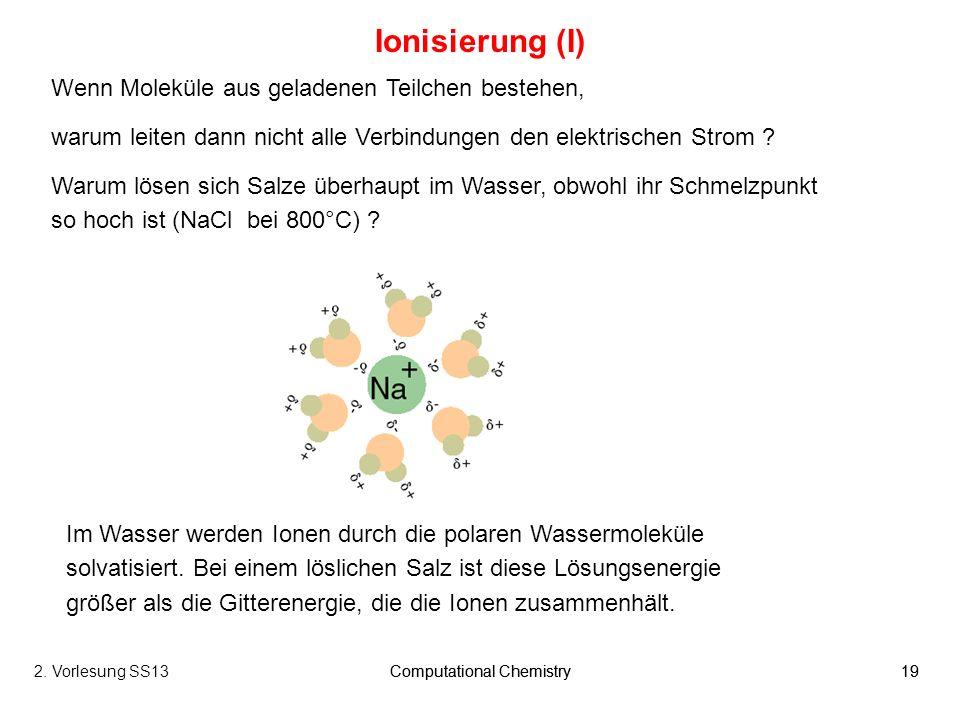 Computational Chemistry192. Vorlesung SS13Computational Chemistry19 Ionisierung (I) Wenn Moleküle aus geladenen Teilchen bestehen, warum leiten dann n
