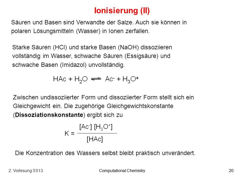 Computational Chemistry202. Vorlesung SS13Computational Chemistry20 Ionisierung (II) Säuren und Basen sind Verwandte der Salze. Auch sie können in pol