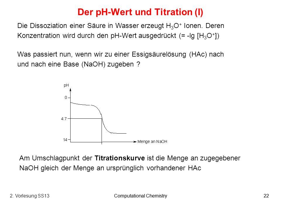 Computational Chemistry222. Vorlesung SS13Computational Chemistry22 Der pH-Wert und Titration (I) Die Dissoziation einer Säure in Wasser erzeugt H 3 O