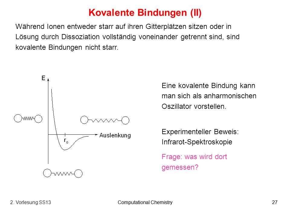 Computational Chemistry272. Vorlesung SS13Computational Chemistry27 Kovalente Bindungen (II) Während Ionen entweder starr auf ihren Gitterplätzen sitz