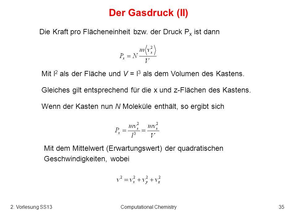 Computational Chemistry35 Der Gasdruck (II) Wenn der Kasten nun N Moleküle enthält, so ergibt sich Die Kraft pro Flächeneinheit bzw. der Druck P x ist
