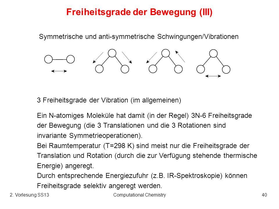 Computational Chemistry40 3 Freiheitsgrade der Vibration (im allgemeinen) Freiheitsgrade der Bewegung (III) Ein N-atomiges Moleküle hat damit (in der
