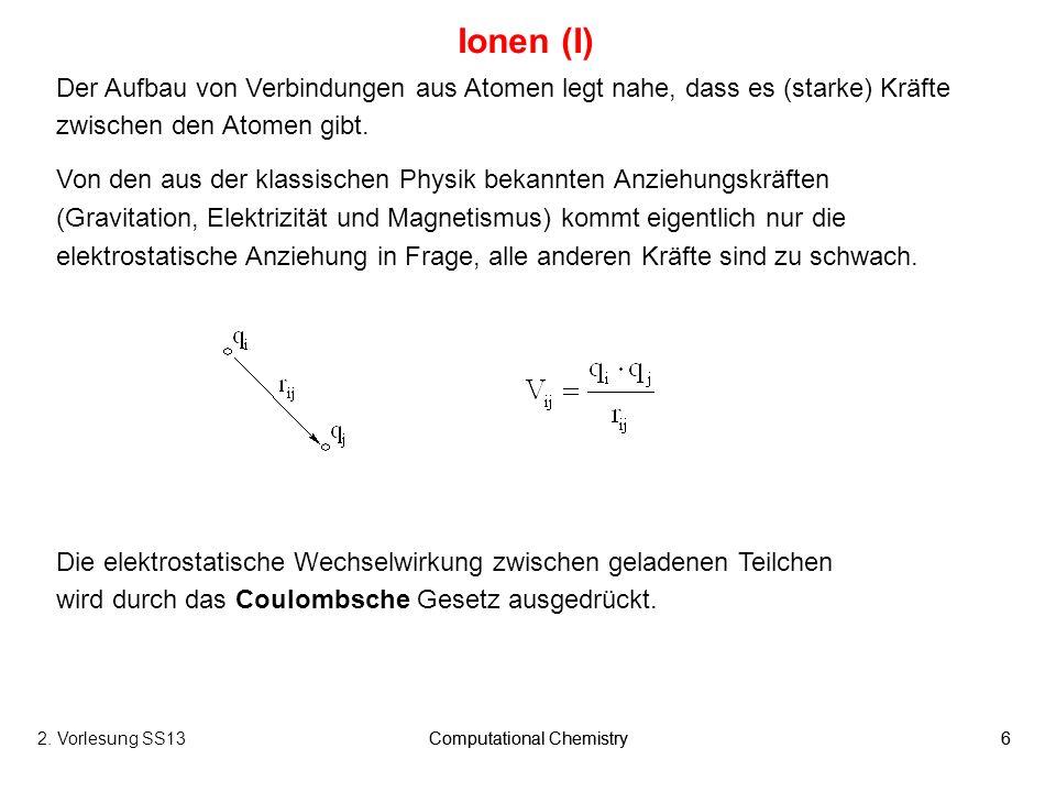 Computational Chemistry62. Vorlesung SS13Computational Chemistry6 Ionen (I) Der Aufbau von Verbindungen aus Atomen legt nahe, dass es (starke) Kräfte