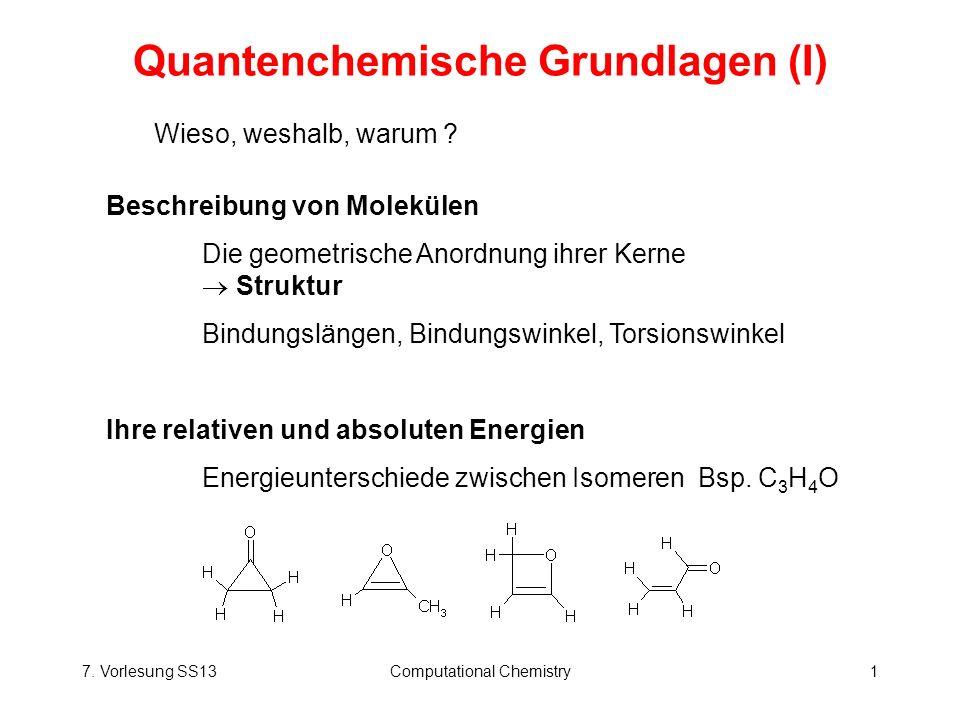 7. Vorlesung SS13Computational Chemistry1 Quantenchemische Grundlagen (I) Wieso, weshalb, warum ? Beschreibung von Molekülen Die geometrische Anordnun