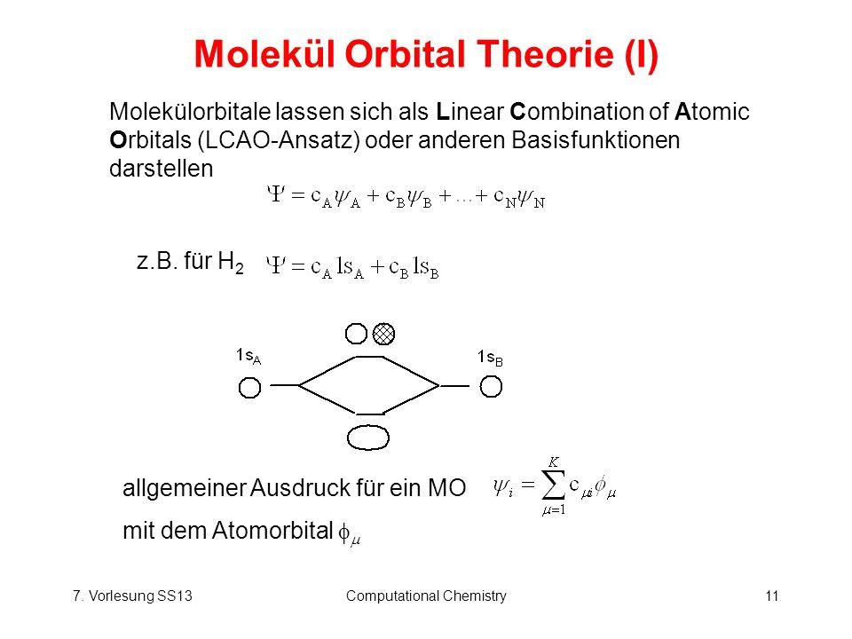7. Vorlesung SS13Computational Chemistry11 Molekül Orbital Theorie (I) allgemeiner Ausdruck für ein MO mit dem Atomorbital Molekülorbitale lassen sich