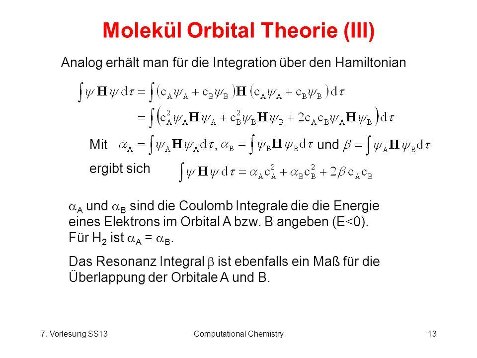 7. Vorlesung SS13Computational Chemistry13 Molekül Orbital Theorie (III) Analog erhält man für die Integration über den Hamiltonian Mit, und ergibt si