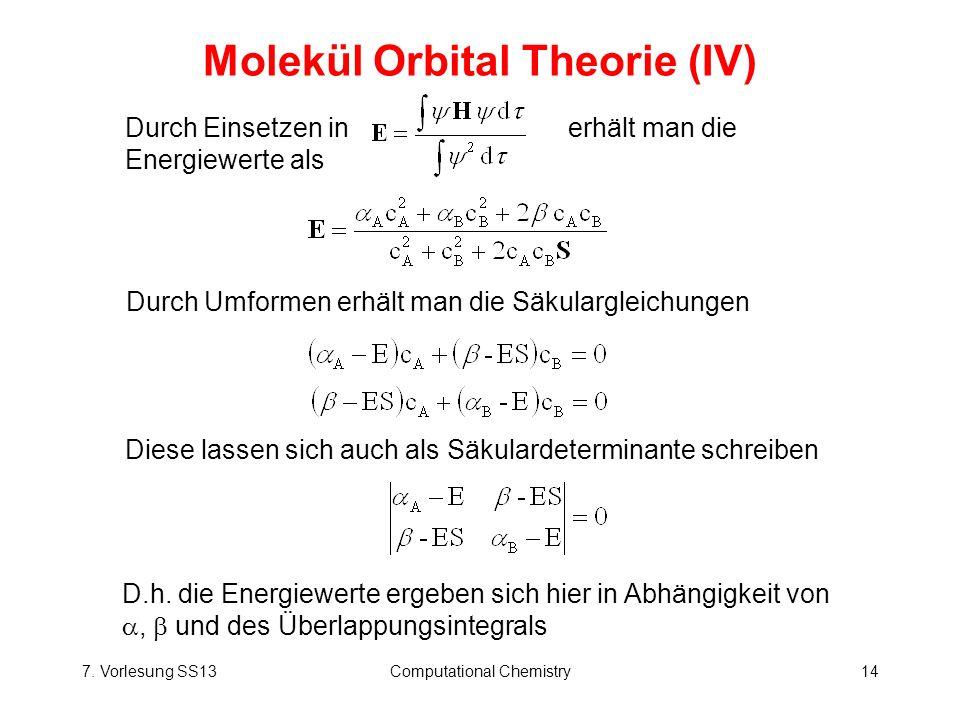 7. Vorlesung SS13Computational Chemistry14 Molekül Orbital Theorie (IV) Durch Einsetzen in erhält man die Energiewerte als Durch Umformen erhält man d
