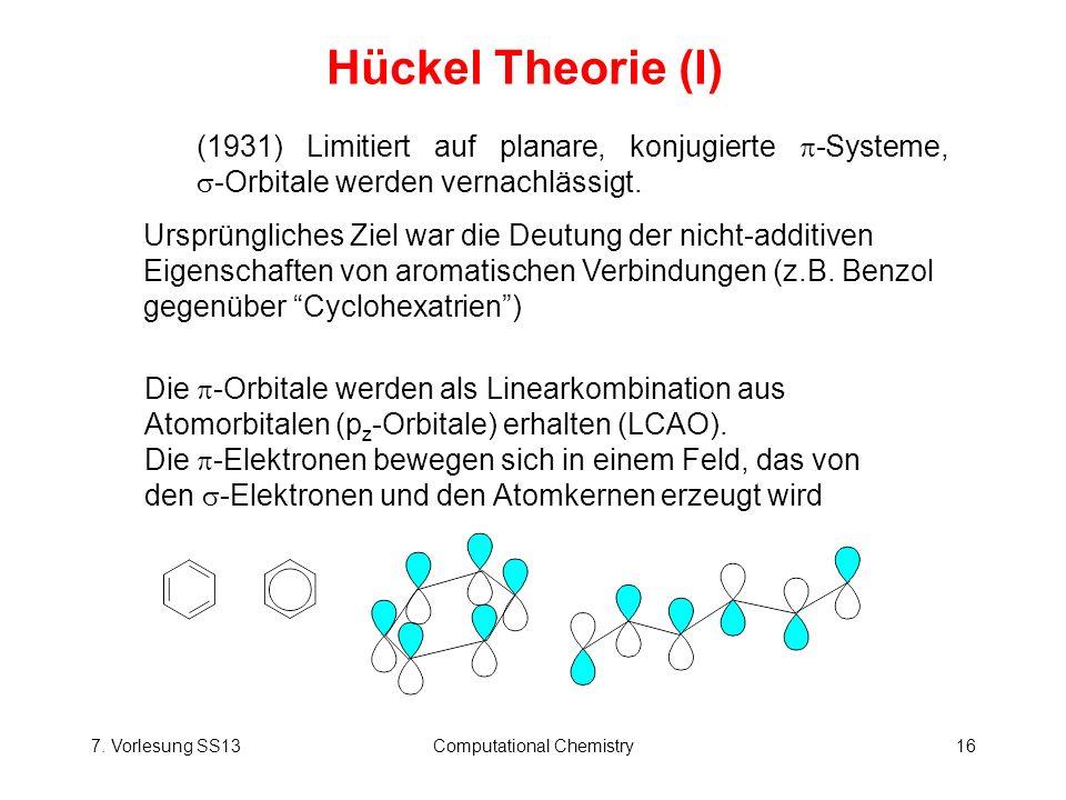 7. Vorlesung SS13Computational Chemistry16 Hückel Theorie (I) (1931) Limitiert auf planare, konjugierte -Systeme, -Orbitale werden vernachlässigt. Urs