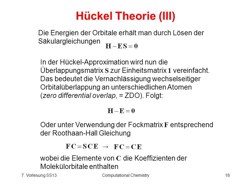 7. Vorlesung SS13Computational Chemistry18 Hückel Theorie (III) Die Energien der Orbitale erhält man durch Lösen der Säkulargleichungen In der Hückel-