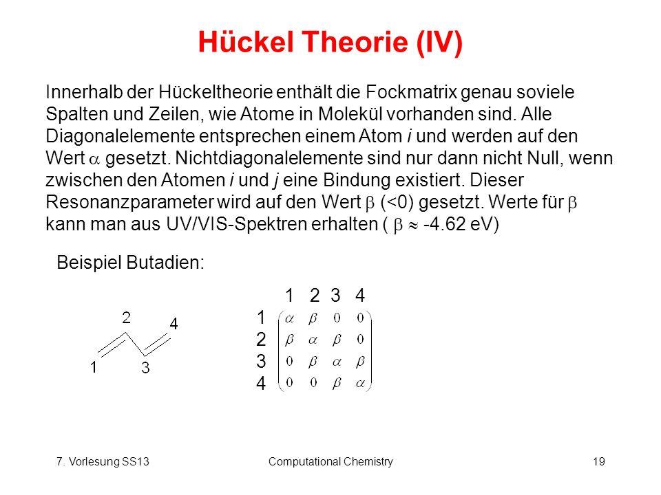 7. Vorlesung SS13Computational Chemistry19 Hückel Theorie (IV) Innerhalb der Hückeltheorie enthält die Fockmatrix genau soviele Spalten und Zeilen, wi